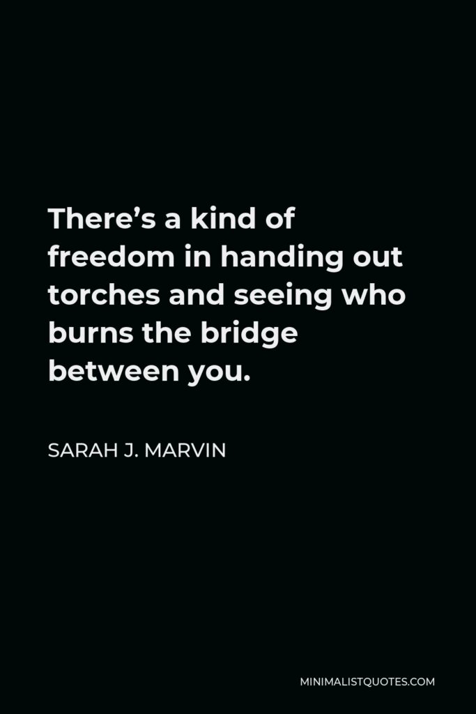 Sarah J. Marvin Quote - There's a kind of freedom in handing out torches and seeing who burns the bridge between you.
