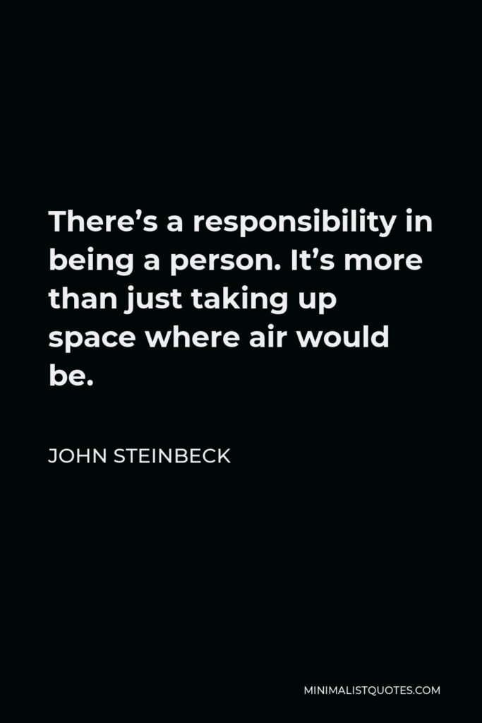 John Steinbeck Quote - There's a responsibility in being a person. It's more than just taking up space where air would be.