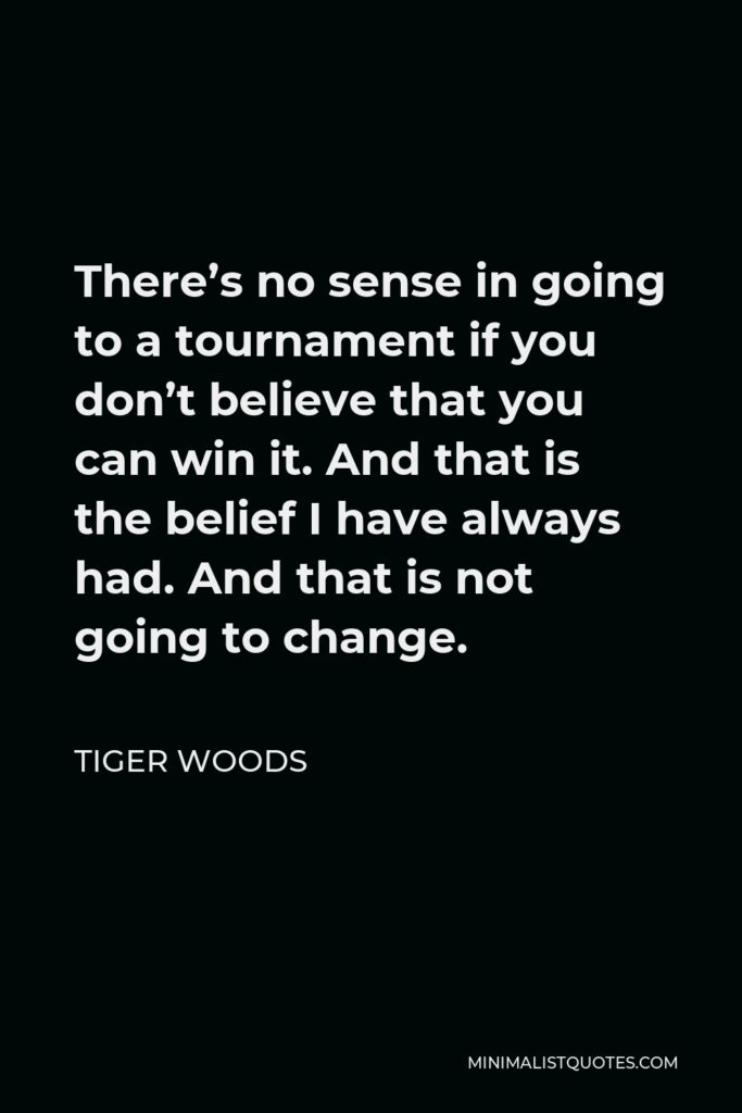 Tiger Woods Quote - There's no sense in going to a tournament if you don't believe that you can win it. And that is the belief I have always had. And that is not going to change.