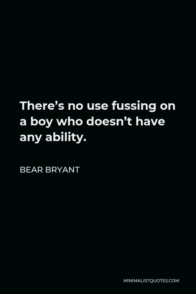 Bear Bryant Quote - There's no use fussing on a boy who doesn't have any ability.