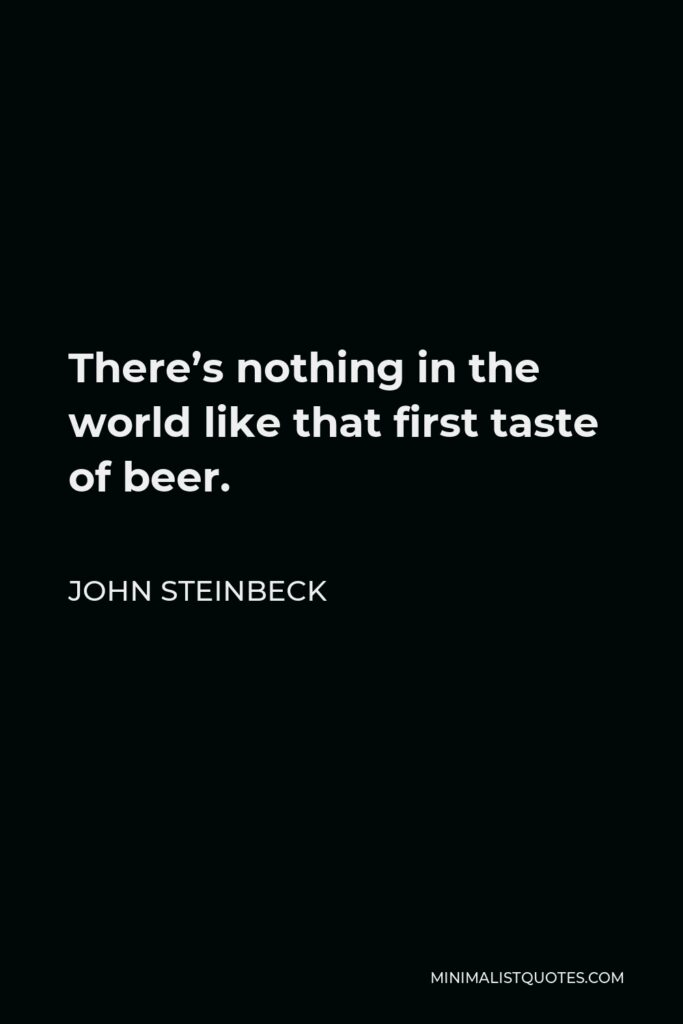 John Steinbeck Quote - There's nothing in the world like that first taste of beer.