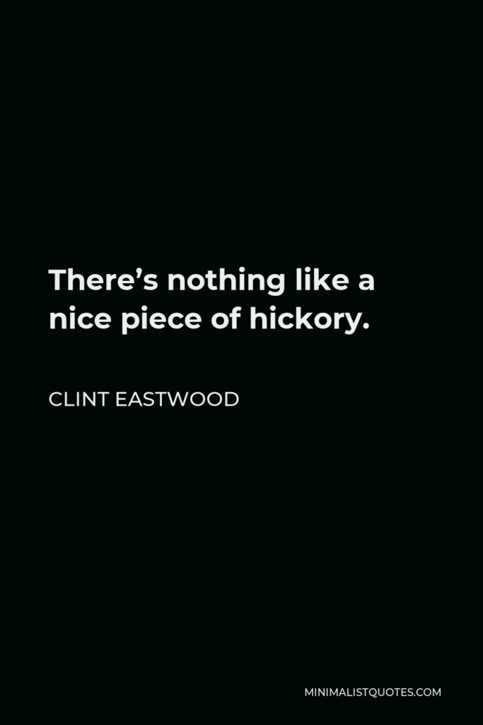 Clint Eastwood Quote - There's nothing like a nice piece of hickory.