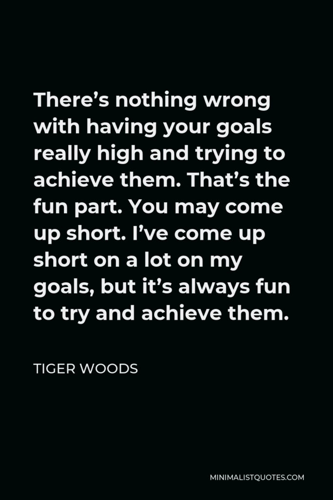 Tiger Woods Quote - There's nothing wrong with having your goals really high and trying to achieve them. That's the fun part. You may come up short. I've come up short on a lot on my goals, but it's always fun to try and achieve them.