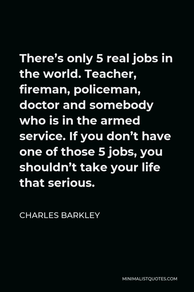 Charles Barkley Quote - There's only 5 real jobs in the world. Teacher, fireman, policeman, doctor and somebody who is in the armed service. If you don't have one of those 5 jobs, you shouldn't take your life that serious.