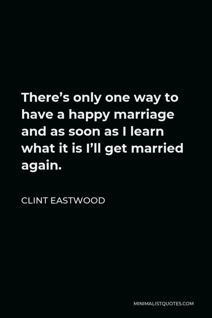 Clint Eastwood Quote - There's only one way to have a happy marriage and as soon as I learn what it is I'll get married again.