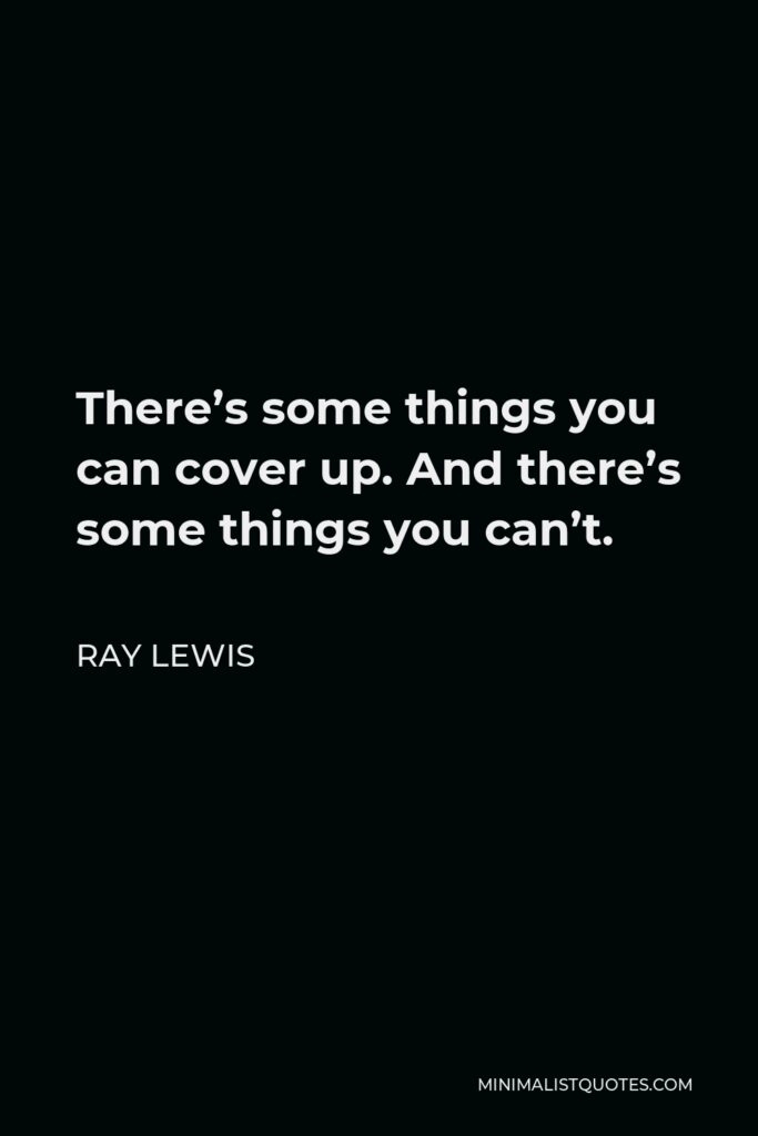Ray Lewis Quote - There's some things you can cover up. And there's some things you can't.