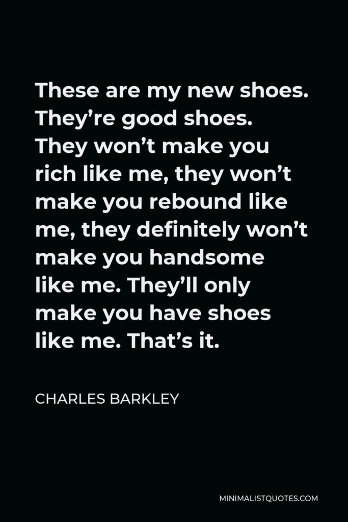 Charles Barkley Quote - These are my new shoes. They're good shoes. They won't make you rich like me, they won't make you rebound like me, they definitely won't make you handsome like me. They'll only make you have shoes like me. That's it.