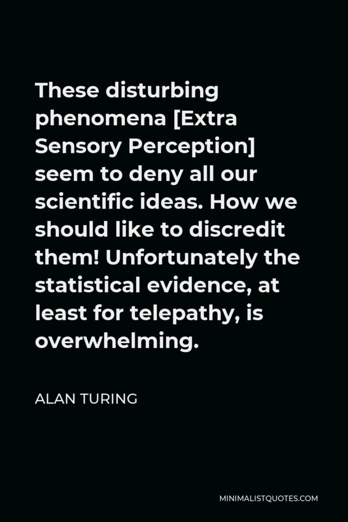 Alan Turing Quote - These disturbing phenomena [Extra Sensory Perception] seem to deny all our scientific ideas. How we should like to discredit them! Unfortunately the statistical evidence, at least for telepathy, is overwhelming.