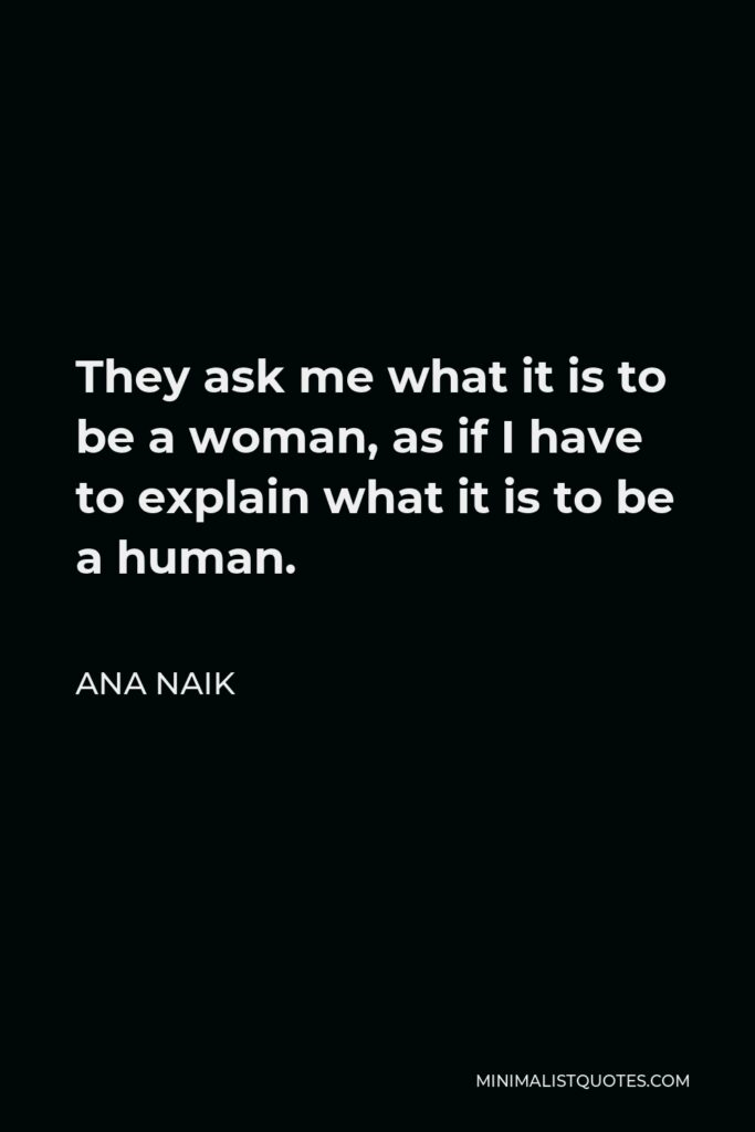 Ana Naik Quote - They ask me what it is to be a woman, as if I have to explain what it is to be a human.