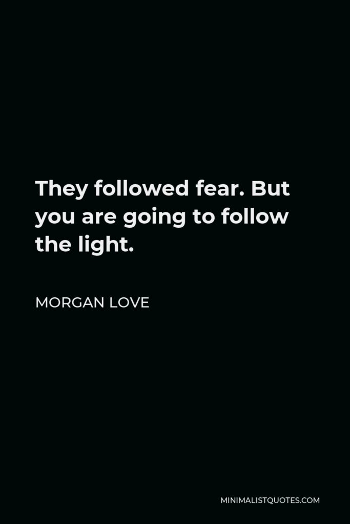 Morgan Love Quote - They followed fear. But you are going to follow the light.