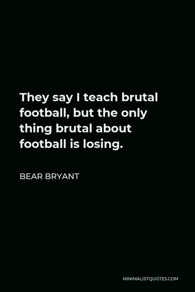 Bear Bryant Quote - They say I teach brutal football, but the only thing brutal about football is losing.