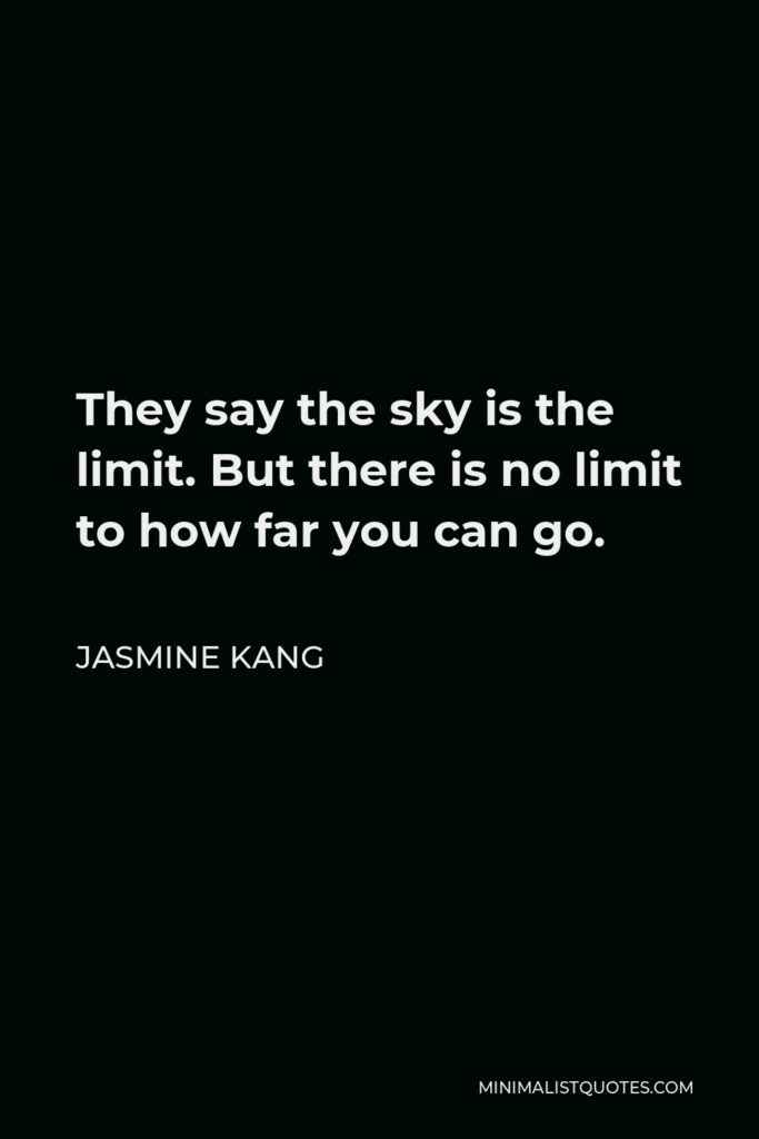 Jasmine Kang Quote - They say the sky is the limit. But there is no limit to how far you can go.