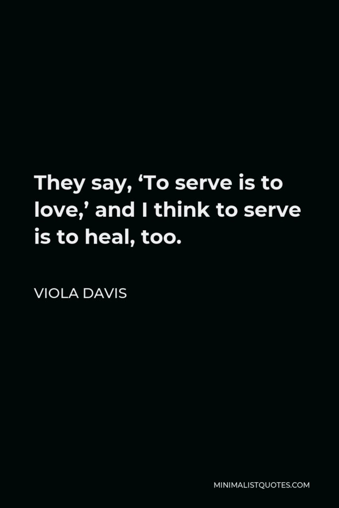 Viola Davis Quote - They say, 'To serve is to love,' and I think to serve is to heal, too.