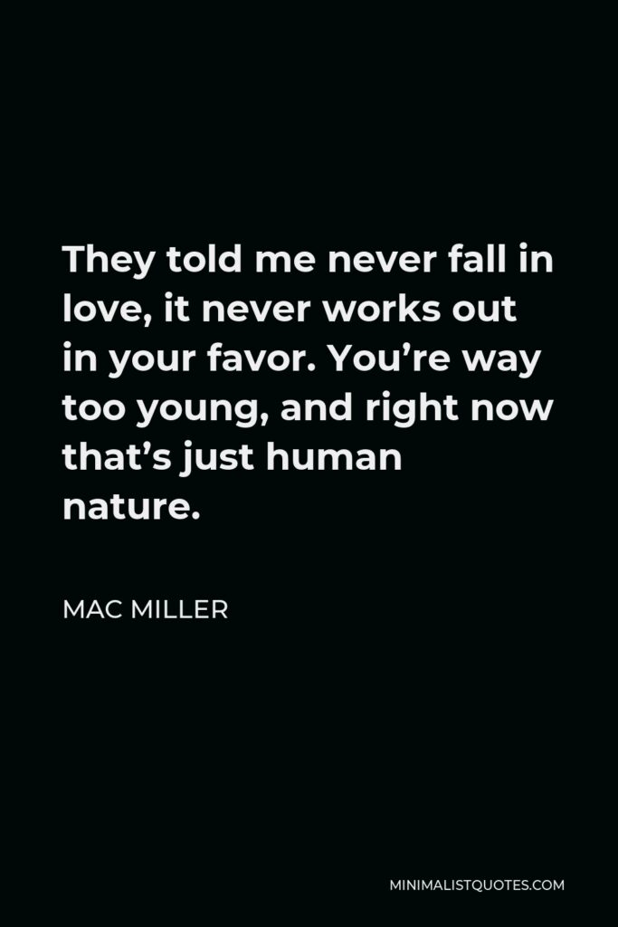 Mac Miller Quote - They told me never fall in love, it never works out in your favor. You're way too young, and right now that's just human nature.