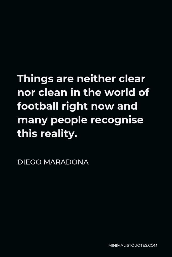 Diego Maradona Quote - Things are neither clear nor clean in the world of football right now and many people recognise this reality.