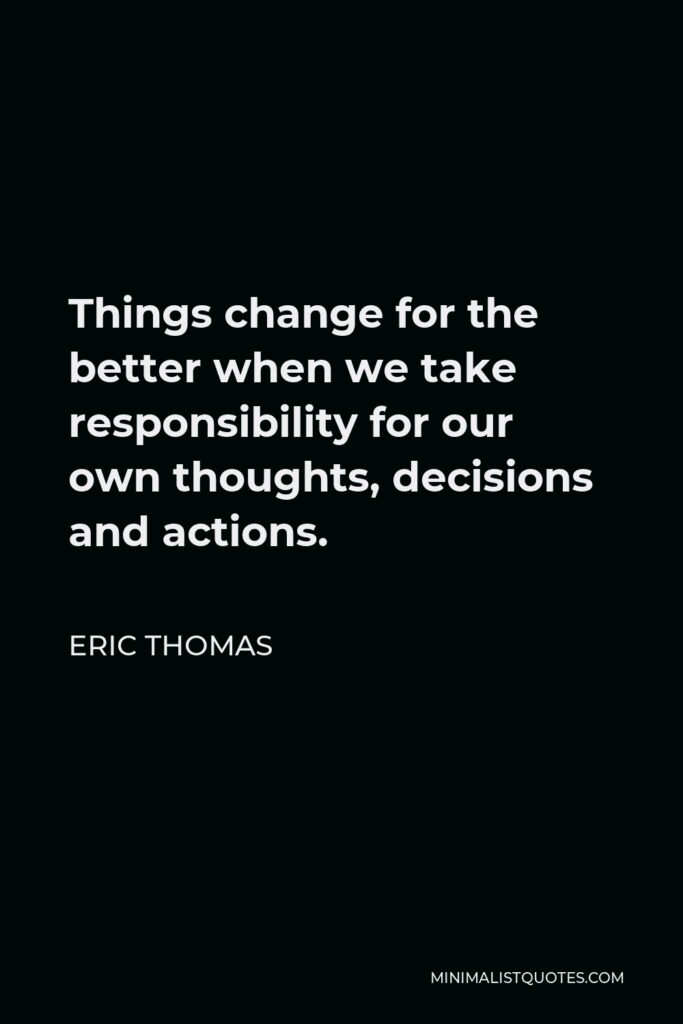 Eric Thomas Quote - Things change for the better when we take responsibility for our own thoughts, decisions and actions.