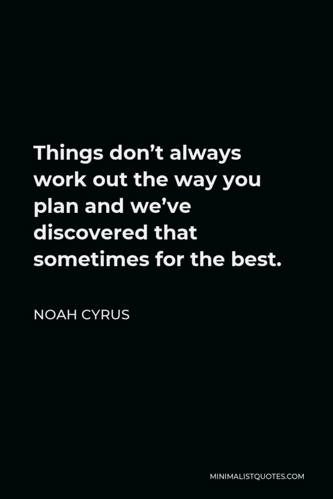 Noah Cyrus Quote - Things don't always work out the way you plan and we've discovered that sometimes for the best.