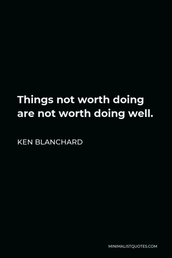 Ken Blanchard Quote - Things not worth doing are not worth doing well.