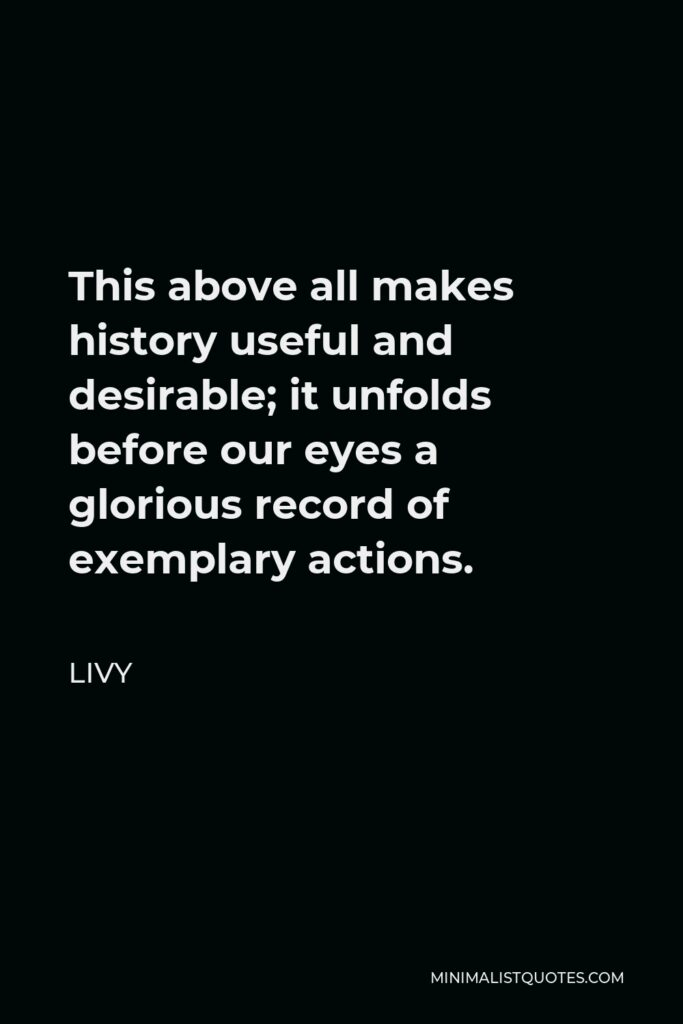 Livy Quote - This above all makes history useful and desirable; it unfolds before our eyes a glorious record of exemplary actions.