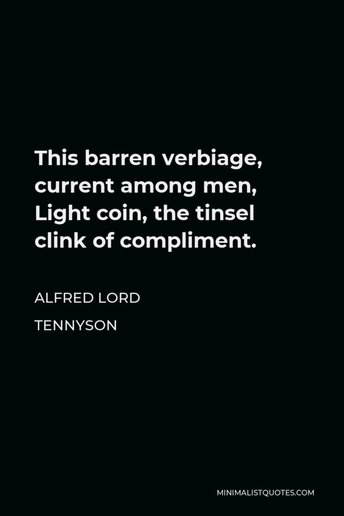 Alfred Lord Tennyson Quote - This barren verbiage, current among men, Light coin, the tinsel clink of compliment.
