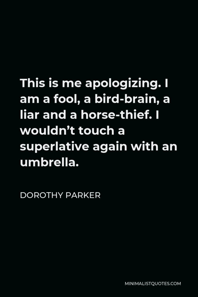 Dorothy Parker Quote - This is me apologizing. I am a fool, a bird-brain, a liar and a horse-thief. I wouldn't touch a superlative again with an umbrella.