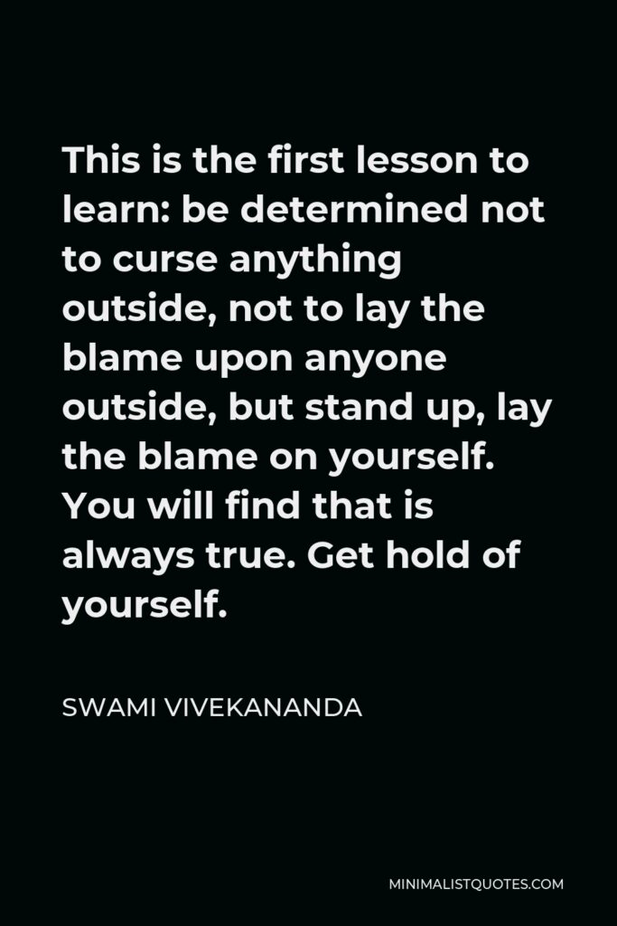 Swami Vivekananda Quote - This is the first lesson to learn: be determined not to curse anything outside, not to lay the blame upon anyone outside, but stand up, lay the blame on yourself. You will find that is always true. Get hold of yourself.