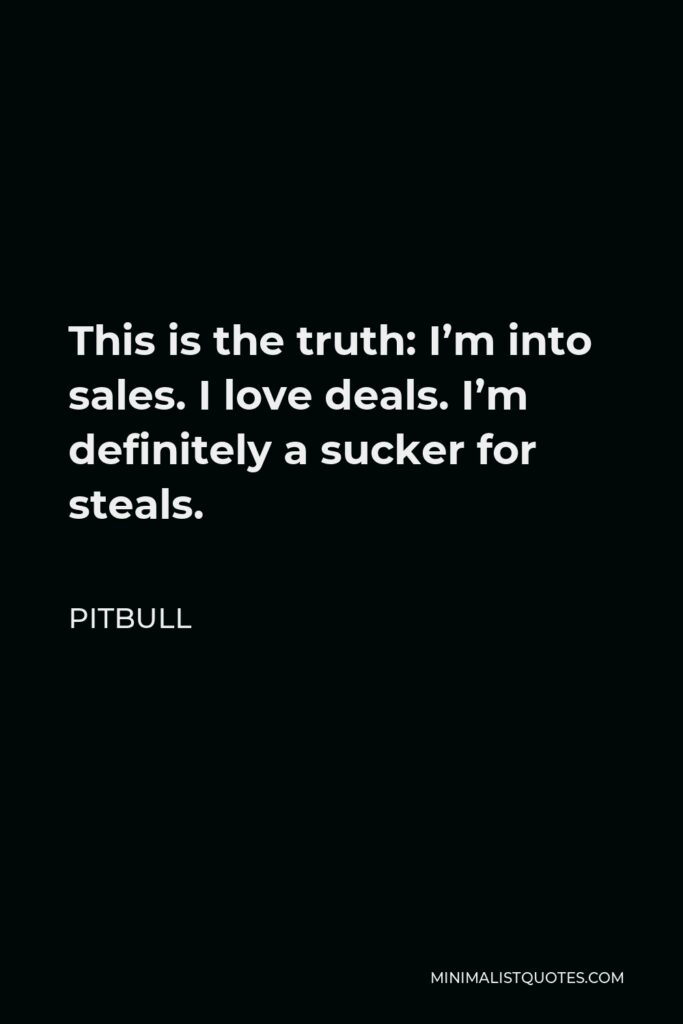 Pitbull Quote - This is the truth: I'm into sales. I love deals. I'm definitely a sucker for steals.