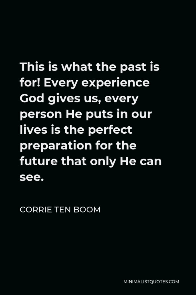 Corrie ten Boom Quote - This is what the past is for! Every experience God gives us, every person He puts in our lives is the perfect preparation for the future that only He can see.