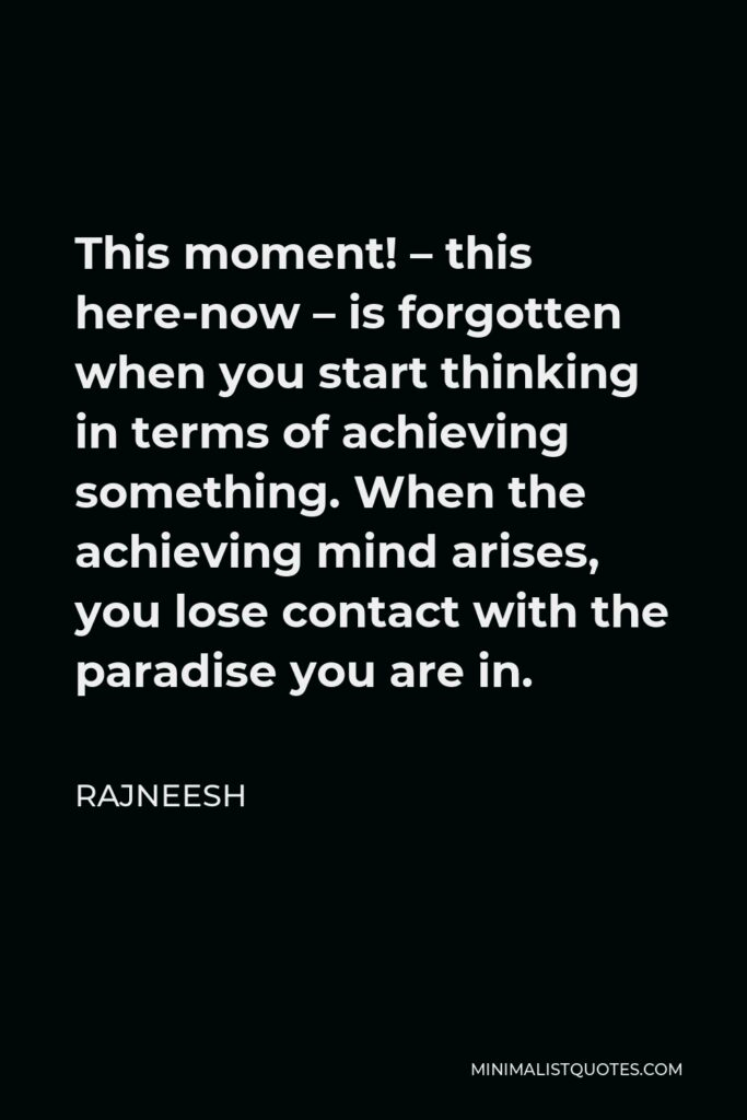 Rajneesh Quote - This moment! – this here-now – is forgotten when you start thinking in terms of achieving something. When the achieving mind arises, you lose contact with the paradise you are in.