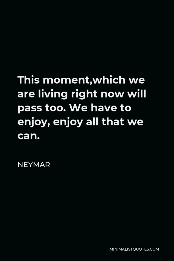 Neymar Quote - This moment,which we are living right now will pass too. We have to enjoy, enjoy all that we can.
