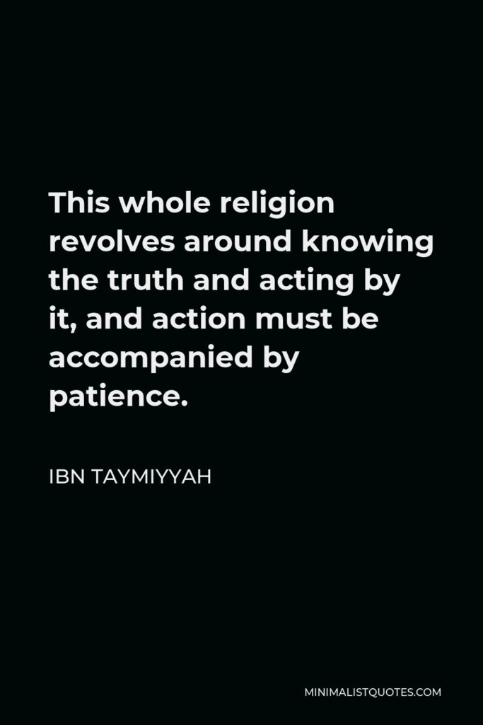 Ibn Taymiyyah Quote - This whole religion revolves around knowing the truth and acting by it, and action must be accompanied by patience.