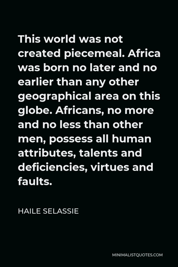 Haile Selassie Quote - This world was not created piecemeal. Africa was born no later and no earlier than any other geographical area on this globe. Africans, no more and no less than other men, possess all human attributes, talents and deficiencies, virtues and faults.