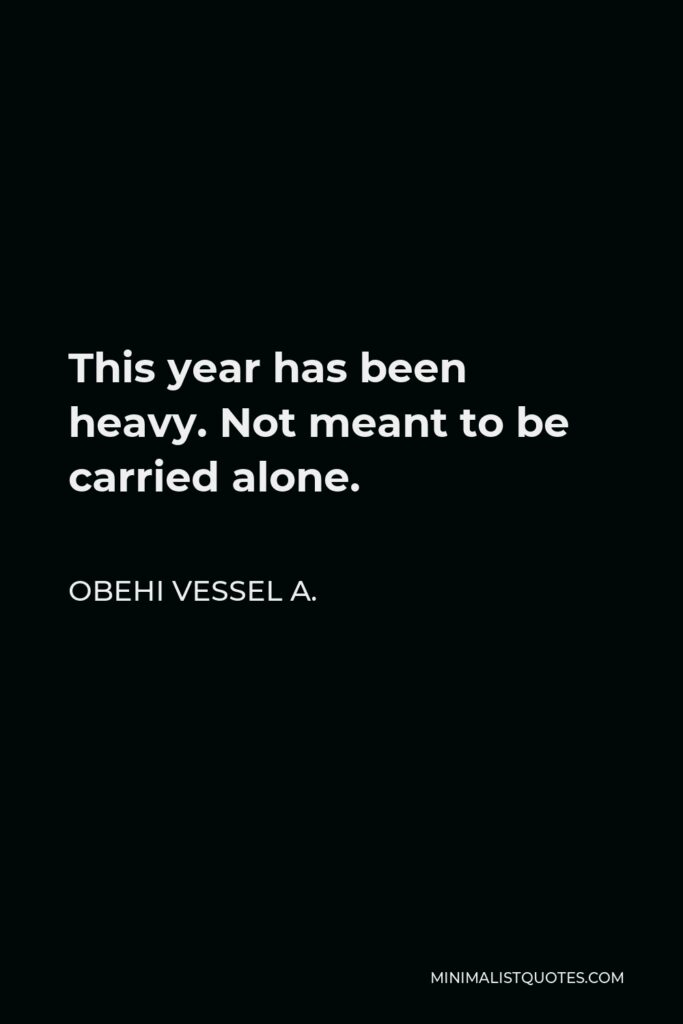Obehi Vessel A. Quote - This year has been heavy. Not meant to be carried alone.