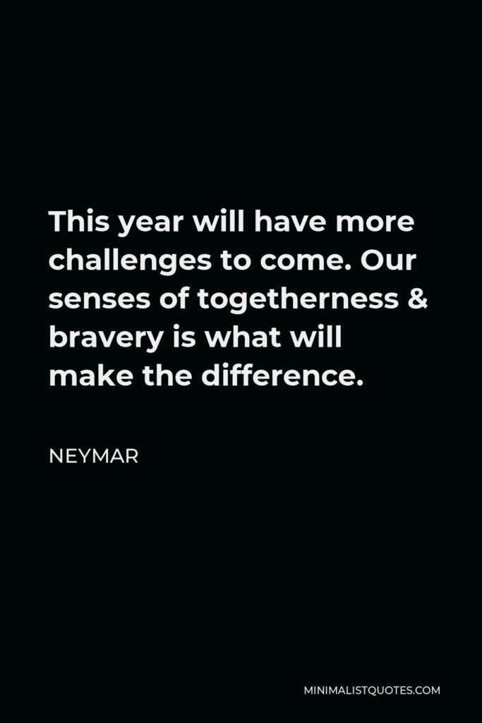 Neymar Quote - This year will have more challenges to come. Our senses of togetherness & bravery is what will make the difference.