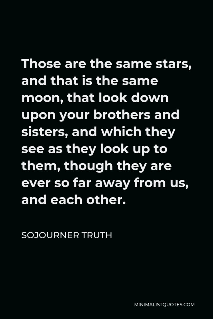 Sojourner Truth Quote - Those are the same stars, and that is the same moon, that look down upon your brothers and sisters, and which they see as they look up to them, though they are ever so far away from us, and each other.