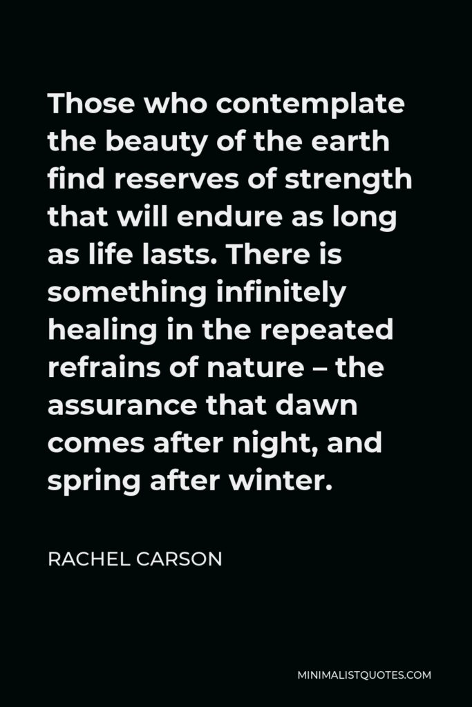 Rachel Carson Quote - Those who contemplate the beauty of the earth find reserves of strength that will endure as long as life lasts.