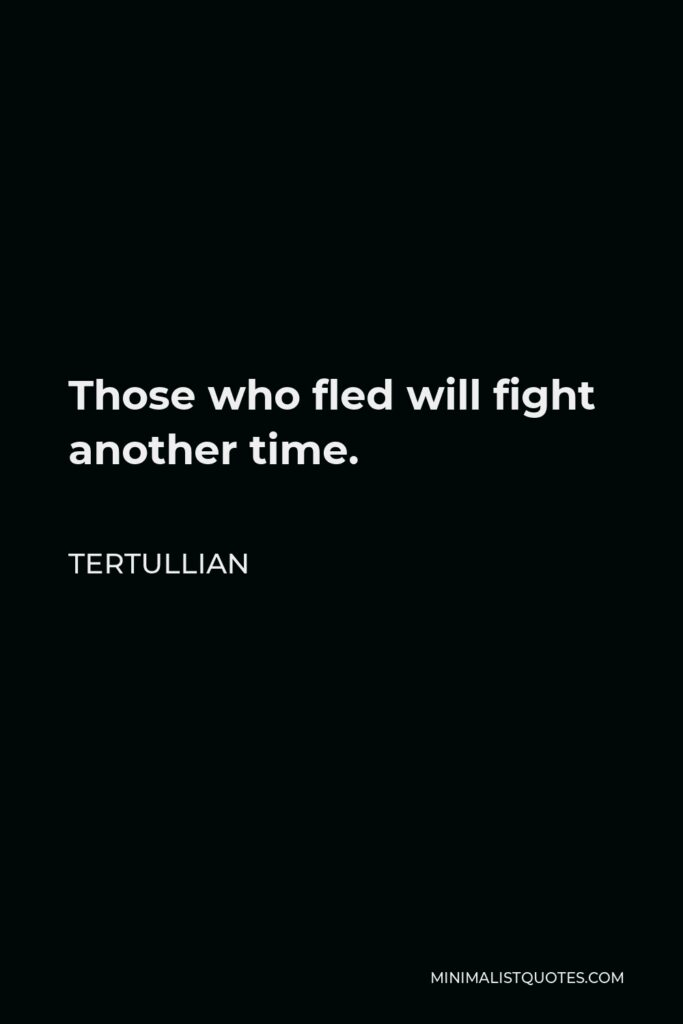 Tertullian Quote - Those who fled will fight another time.