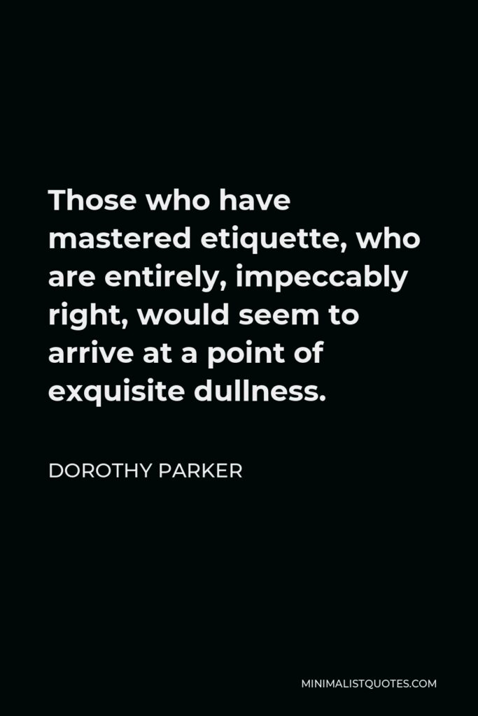 Dorothy Parker Quote - Those who have mastered etiquette, who are entirely, impeccably right, would seem to arrive at a point of exquisite dullness.