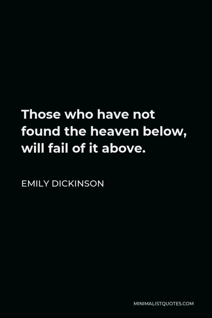 Emily Dickinson Quote - Those who have not found the heaven below, will fail of it above.