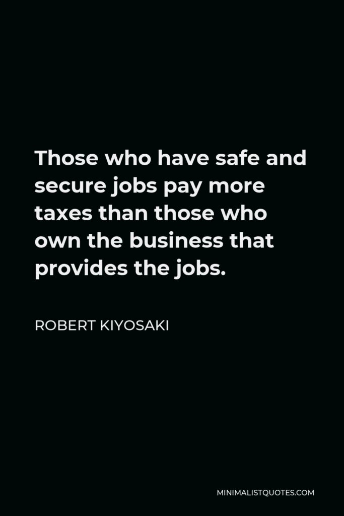 Robert Kiyosaki Quote - Those who have safe and secure jobs pay more taxes than those who own the business that provides the jobs.