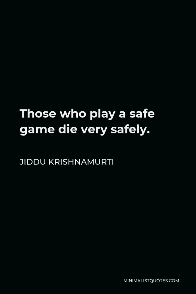 Jiddu Krishnamurti Quote - Those who play a safe game die very safely.