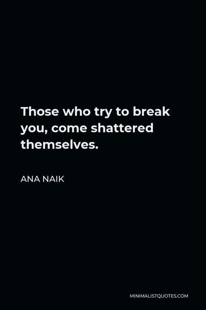 Ana Naik Quote - Those who try to break you, come shattered themselves.