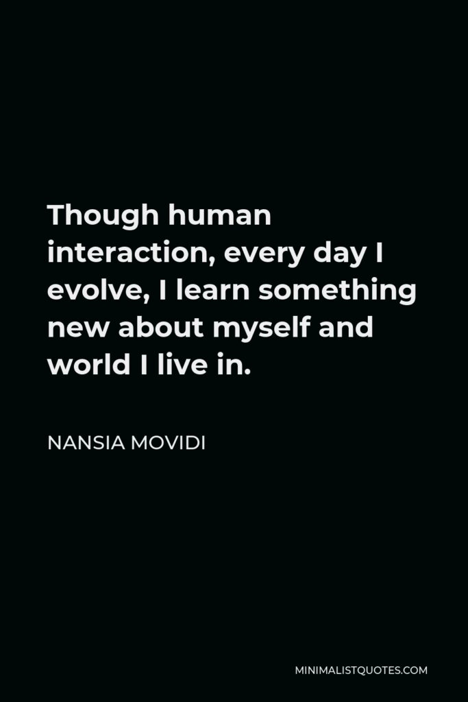 Nansia Movidi Quote - Though human interaction, every day I evolve, I learn something new about myself and world I live in.
