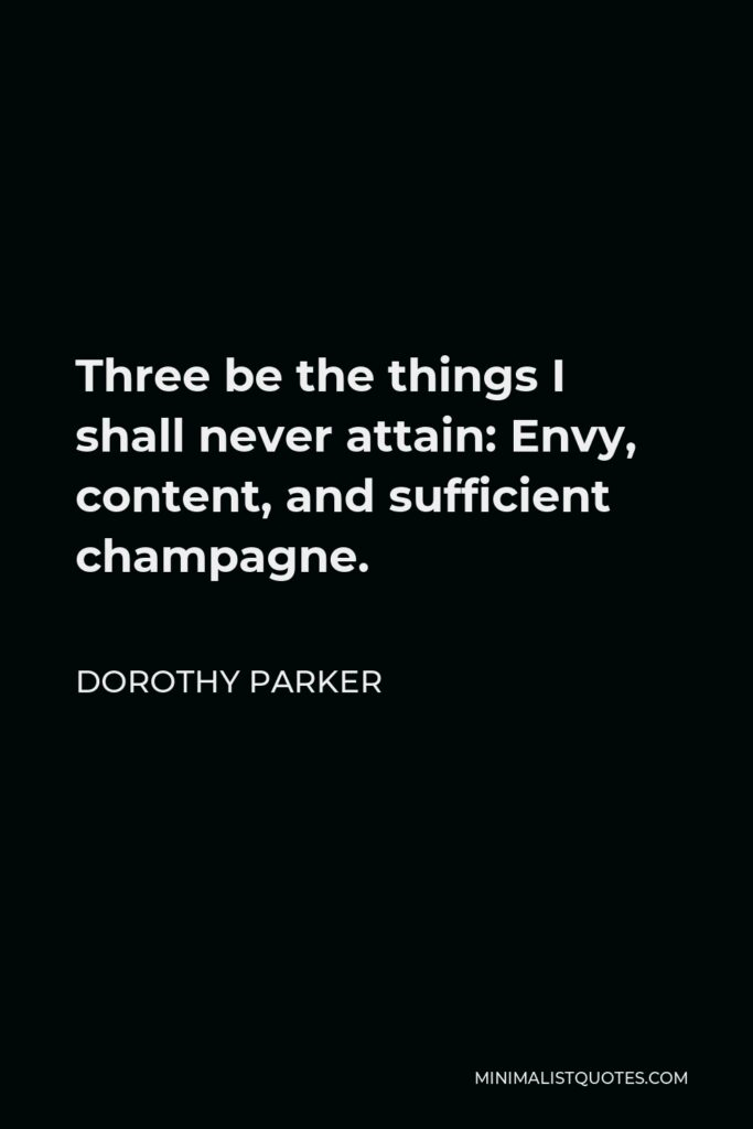 Dorothy Parker Quote - Three be the things I shall never attain: Envy, content, and sufficient champagne.