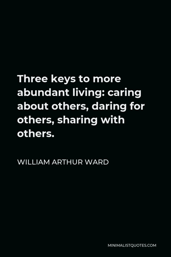 William Arthur Ward Quote - Three keys to more abundant living: caring about others, daring for others, sharing with others.