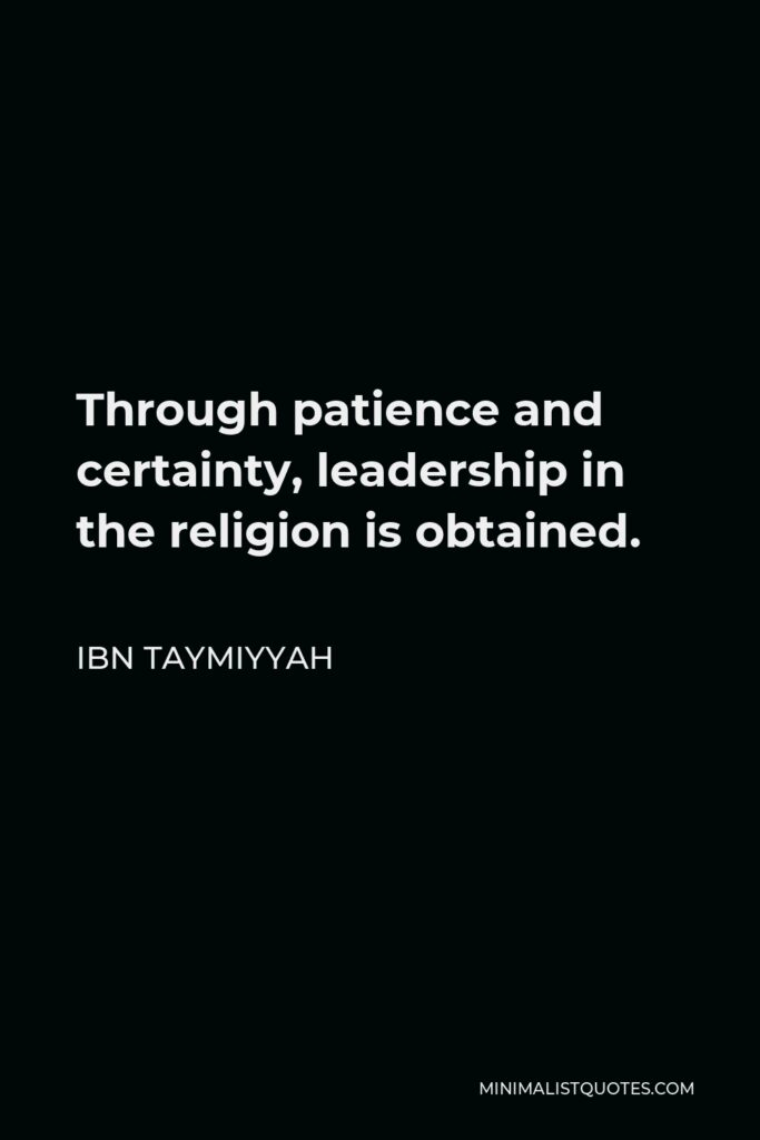 Ibn Taymiyyah Quote - Through patience and certainty, leadership in the religion is obtained.