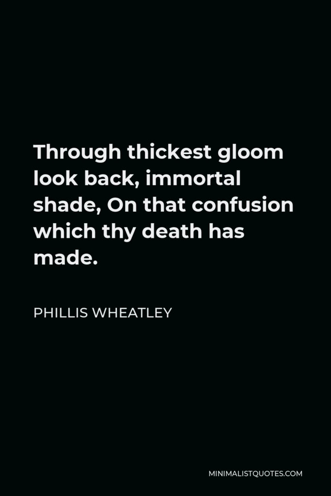 Phillis Wheatley Quote - Through thickest gloom look back, immortal shade, On that confusion which thy death has made.