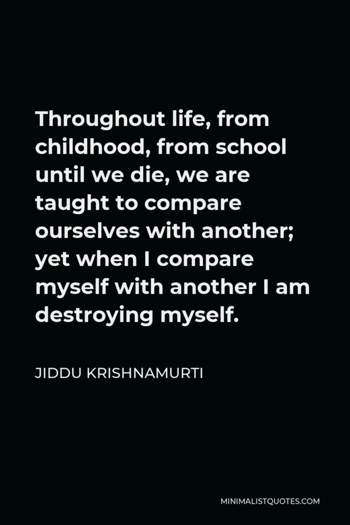 Jiddu Krishnamurti Quote - Throughout life, from childhood, from school until we die, we are taught to compare ourselves with another; yet when I compare myself with another I am destroying myself.
