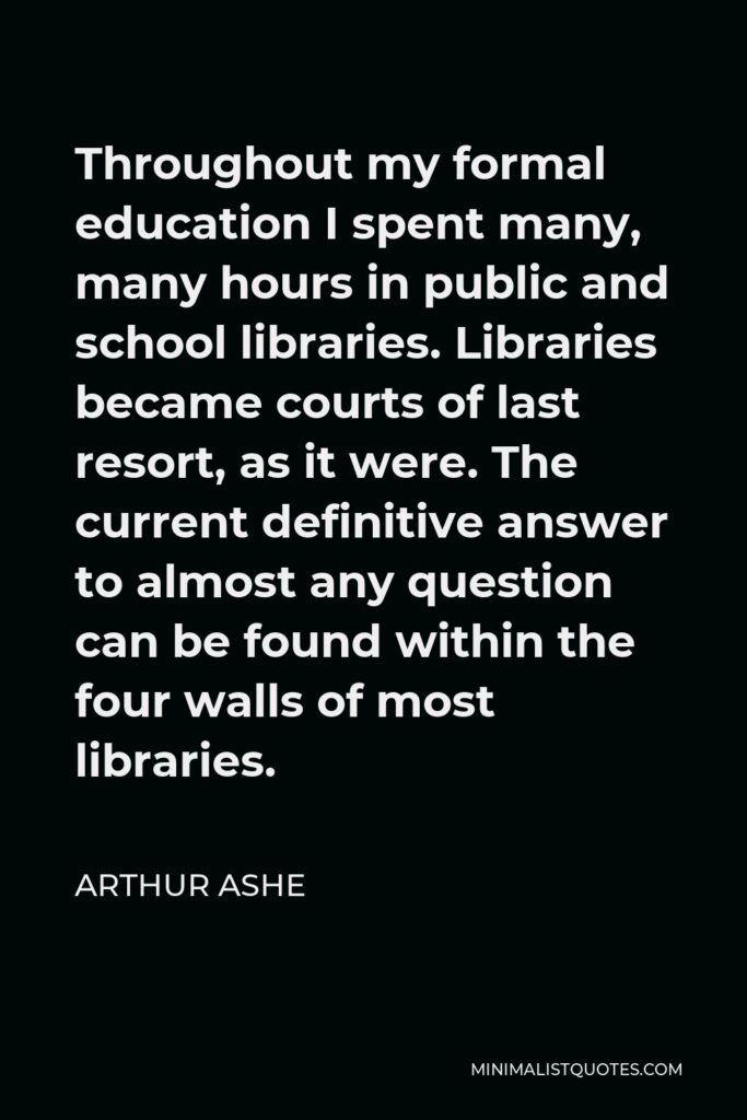 Arthur Ashe Quote - Throughout my formal education I spent many, many hours in public and school libraries. Libraries became courts of last resort, as it were. The current definitive answer to almost any question can be found within the four walls of most libraries.
