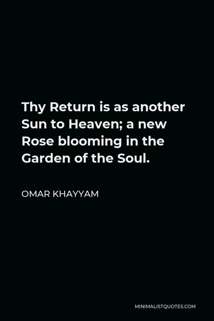 Omar Khayyam Quote - Thy Return is as another Sun to Heaven; a new Rose blooming in the Garden of the Soul.